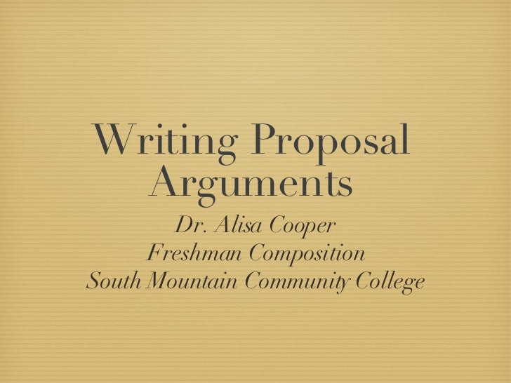 Writing Proposal Arguments <ul><li>Dr. Alisa Cooper </li></ul><ul><li>Freshman Composition </li></ul><ul><li>South Mountai...