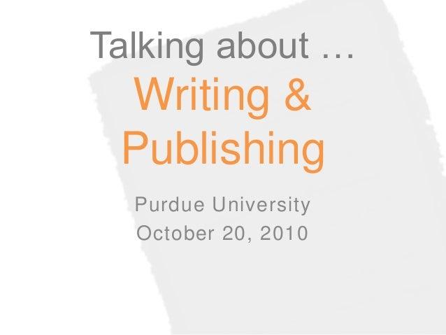 Talking about … Writing & Publishing Purdue University October 20, 2010
