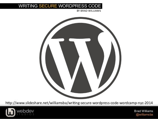 WRITING SECURE WORDPRESS CODE BY	   BRAD	   WILLIAMS	    Brad Williams @williamsba h-p://www.slideshare.net/williamsba/wri...