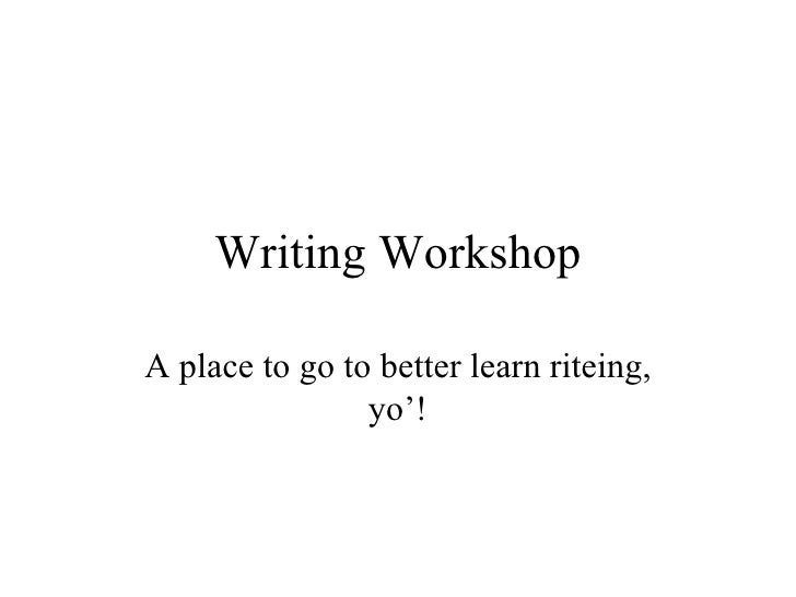 Writing Workshop A place to go to better learn riteing, yo'!