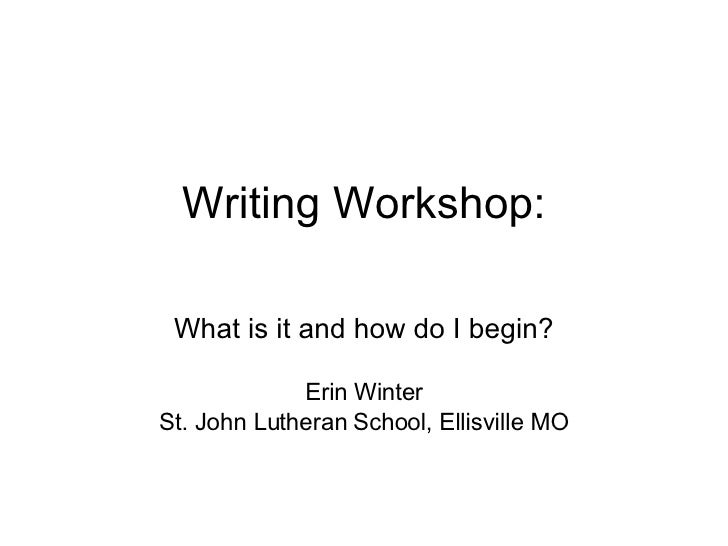 Writing Workshop: What is it and how do I begin? Erin Winter St. John Lutheran School, Ellisville MO