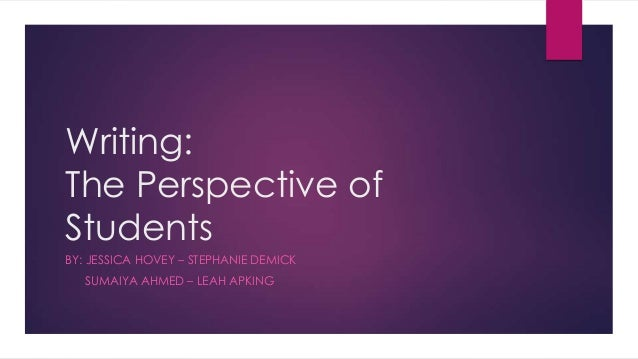 Writing: The Perspective of Students BY: JESSICA HOVEY – STEPHANIE DEMICK SUMAIYA AHMED – LEAH APKING