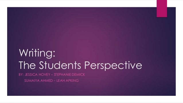 Writing: The Students Perspective BY: JESSICA HOVEY – STEPHANIE DEMICK SUMAIYA AHMED – LEAH APKING