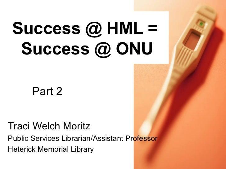 Success @ HML =  Success @ ONU       Part 2Traci Welch MoritzPublic Services Librarian/Assistant ProfessorHeterick Memoria...