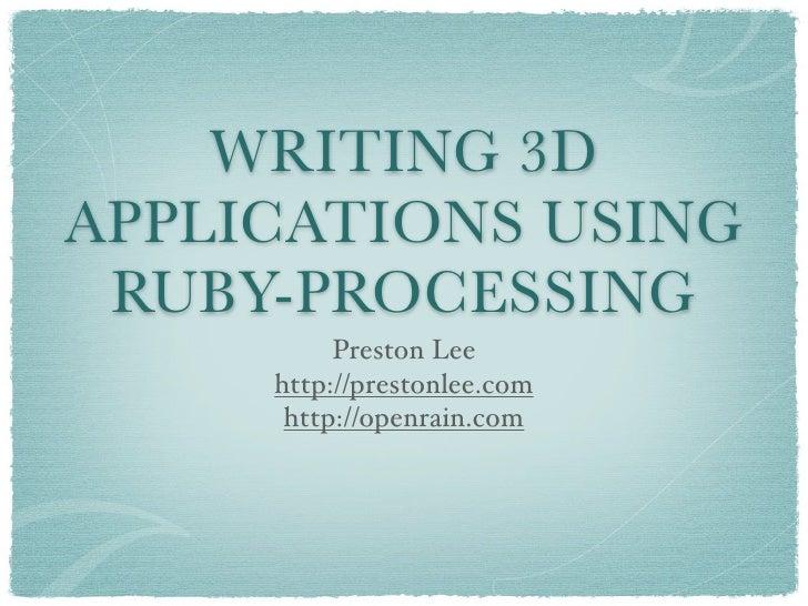 WRITING 3D APPLICATIONS USING  RUBY-PROCESSING           Preston Lee      http://prestonlee.com       http://openrain.com