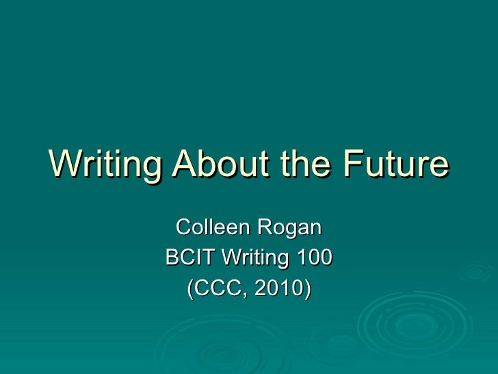 Writing About the Future Colleen Rogan BCIT Writing 100 (CCC, 2010)