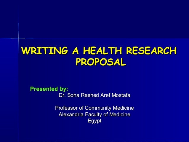 WRITING A HEALTH RESEARCH         PROPOSAL Presented by:          Dr. Soha Rashed Aref Mostafa          Professor of Commu...