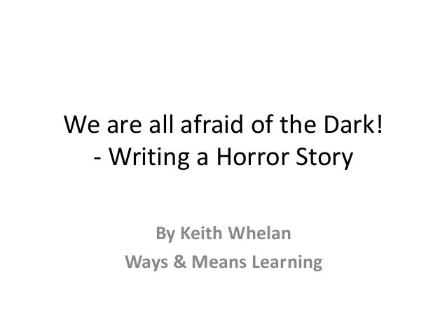 We are all afraid of the Dark! - Writing a Horror Story By Keith Whelan Ways & Means Learning