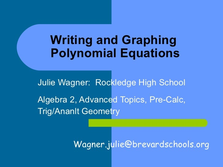 Writing and Graphing  Polynomial Equations Julie Wagner:  Rockledge High School Algebra 2, Advanced Topics, Pre-Calc,  Tri...