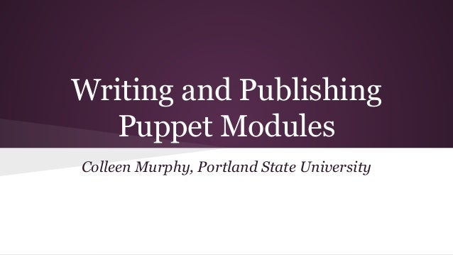 Writing and Publishing Puppet Modules Colleen Murphy, Portland State University