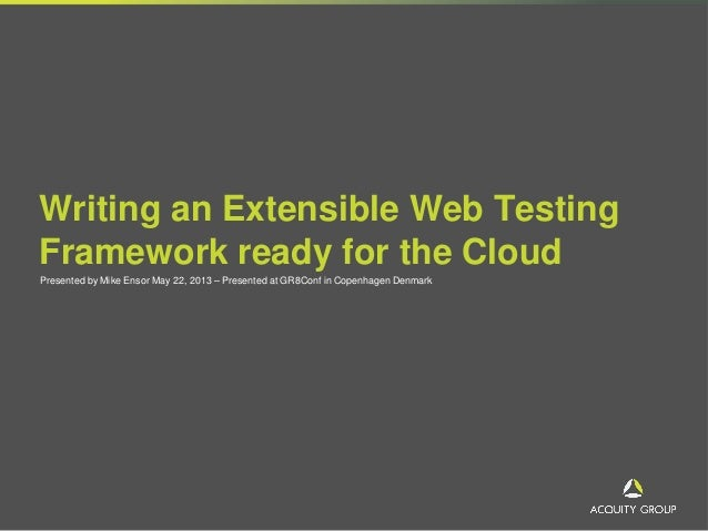 Writing an Extensible Web TestingFramework ready for the CloudPresented by Mike Ensor May 22, 2013 – Presented at GR8Conf ...