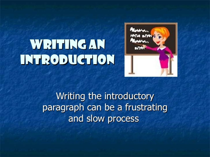 Writing anIntroduction     Writing the introductory  paragraph can be a frustrating        and slow process