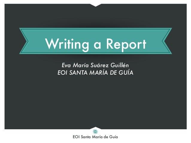 EOI Santa María de Guía Writing a Report Eva María Suárez Guillén EOI SANTA MARÍA DE GUÍA