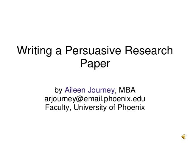 Writing a Persuasive Research Paper by Aileen Journey, MBA arjourney@email.phoenix.edu Faculty, University of Phoenix