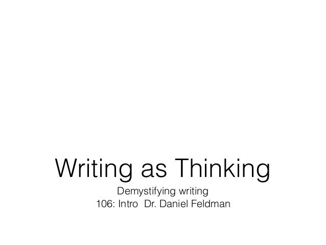 Writing as Thinking Demystifying writing 106: Intro Dr. Daniel Feldman