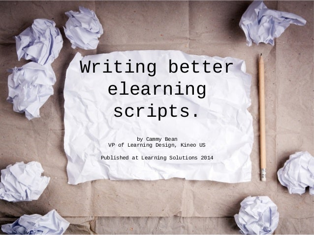 Writing better elearning scripts. by Cammy Bean VP of Learning Design, Kineo US Published at Learning Solutions 2014