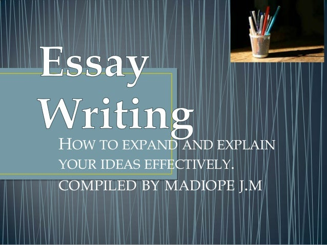 HOW TO EXPAND AND EXPLAIN YOUR IDEAS EFFECTIVELY. COMPILED BY MADIOPE J.M