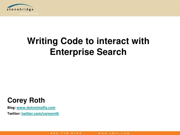 Writing Code to interact with Enterprise Search<br />Corey Roth<br />Blog: www.dotnetmafia.com<br />Twitter: twitter.com/c...