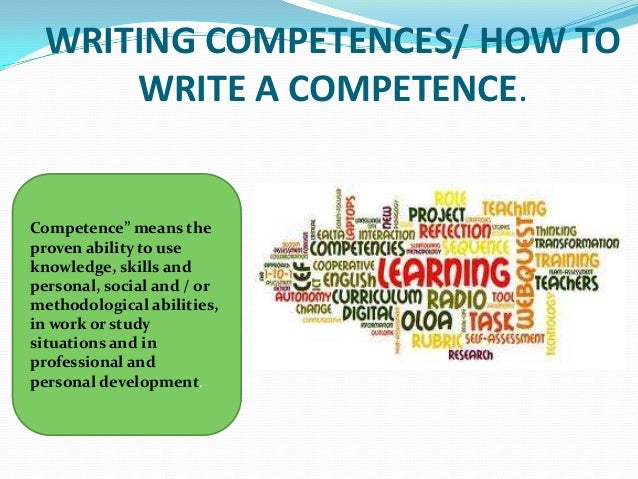"WRITING COMPETENCES/ HOW TO     WRITE A COMPETENCE.Competence"" means theproven ability to useknowledge, skills andpersonal..."