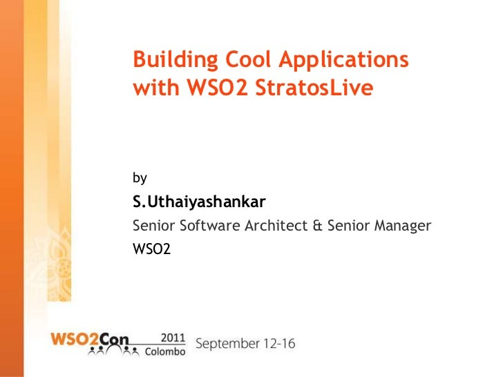 Building Cool Applicationswith WSO2 StratosLivebyS.UthaiyashankarSenior Software Architect & Senior ManagerWSO2