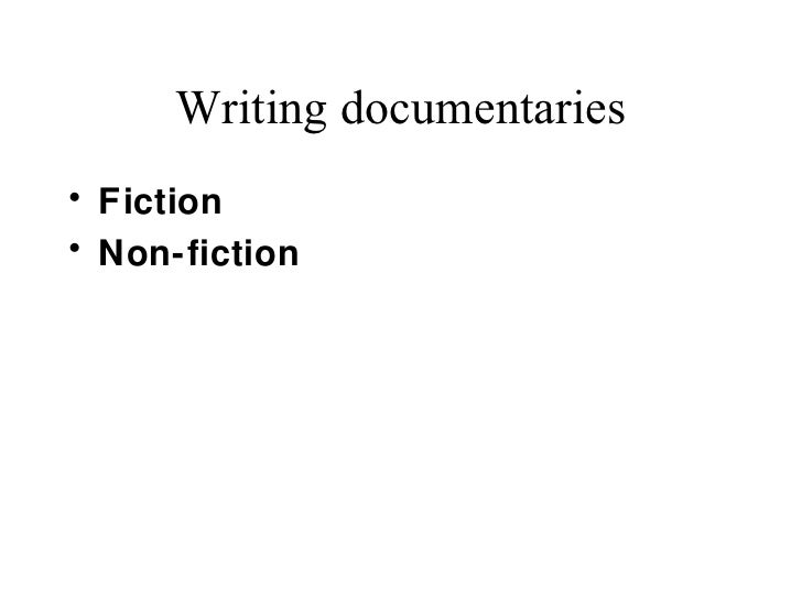 Writing documentaries• Fiction• Non-fiction