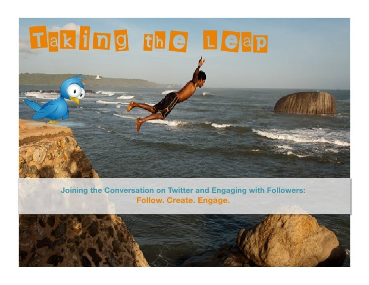 Taking the Leap      Joining the Conversation on Twitter and Engaging with Followers:                      Follow. Create....