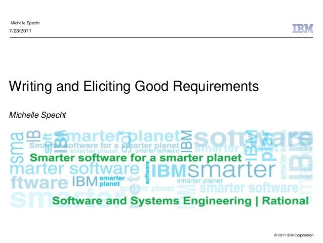 © 2011 IBM Corporation Michelle Specht Writing and Eliciting Good Requirements Michelle Specht 7/23/2011