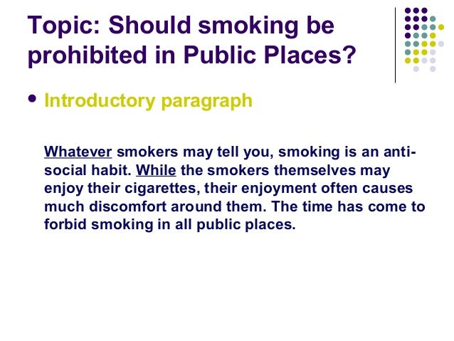 argumentative essay smoking public  · smoking should be banned or restricted in almost all public places to be honest it seems more like an informative essay than it does a persuasive.