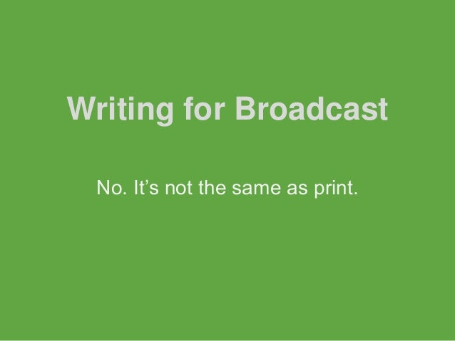 Writing for Broadcast No. It's not the same as print.