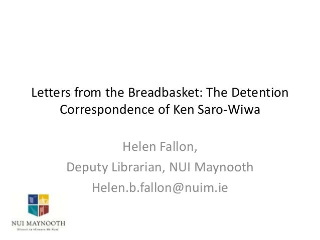 Letters from the Breadbasket: The Detention Correspondence of Ken Saro-Wiwa Helen Fallon, Deputy Librarian, NUI Maynooth H...