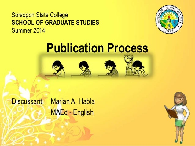 Publication Process Discussant: Marian A. Habla MAEd - English Sorsogon State College SCHOOL OF GRADUATE STUDIES Summer 20...