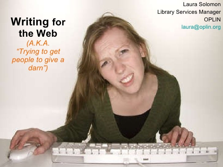"Writing  for the Web (A.K.A. ""Trying to get people to give a darn"") Laura Solomon Library Services Manager OPLIN [email_ad..."