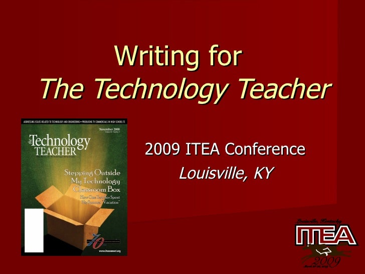 Writing for  The Technology Teacher 2009 ITEA Conference Louisville, KY