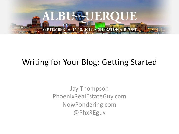 Writing for Your Blog: Getting Started<br />Jay Thompson<br />PhoenixRealEstateGuy.com<br />NowPondering.com<br />@PhxREgu...