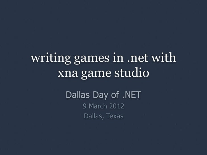 writing games in .net with     xna game studio      Dallas Day of .NET          9 March 2012          Dallas, Texas