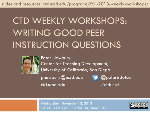 slides and resources: ctd.ucsd.edu/programs/fall-2013-weekly-workshops/  CTD WEEKLY WORKSHOPS: WRITING GOOD PEER INSTRUCTI...