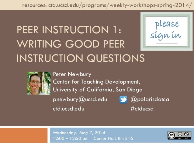 PEER INSTRUCTION 1: WRITING GOOD PEER INSTRUCTION QUESTIONS Peter Newbury Center for Teaching Development, University of C...