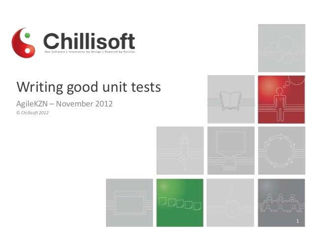 Writing good unit tests AgileKZN – November 2012 © Chillisoft 2012  1