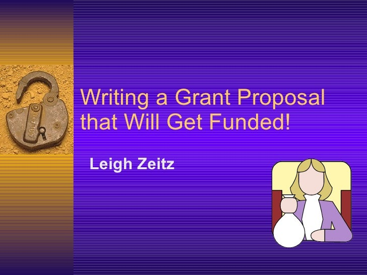 Writing a Grant Proposal that Will Get Funded! <ul><li>Leigh Zeitz  </li></ul>