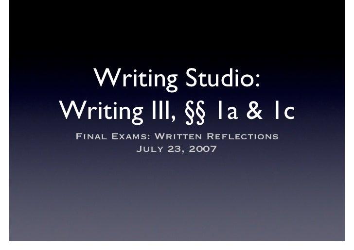 Writing Studio: Writing III, §§ 1a  1c  Final Exams: Written Reflections            July 23, 2007