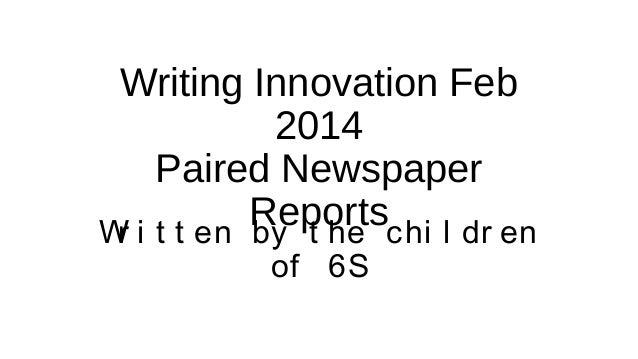Writing Innovation Feb 2014 Paired Newspaper Reportschi l dr en W i t t en by t he r of 6S