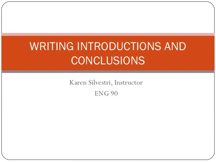 WRITING INTRODUCTIONS AND       CONCLUSIONS      Karen Silvestri, Instructor               ENG 90