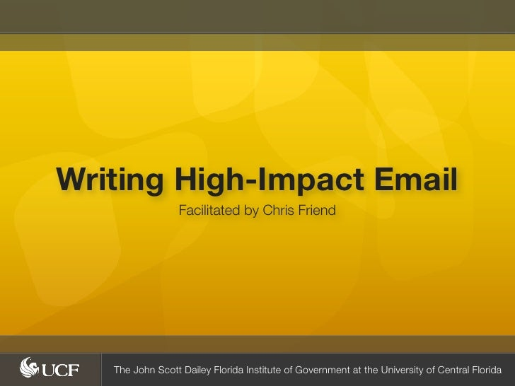 Writing High-Impact Email                  Facilitated by Chris Friend   The John Scott Dailey Florida Institute of Govern...