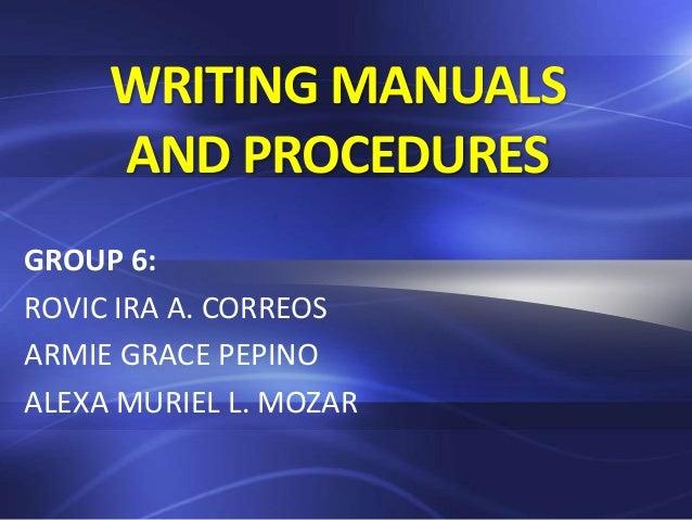 WRITING MANUALS AND PROCEDURES GROUP 6: ROVIC IRA A. CORREOS ARMIE GRACE PEPINO ALEXA MURIEL L. MOZAR