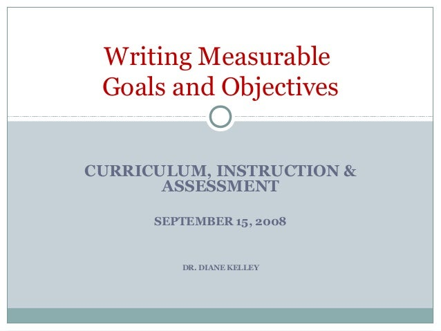 CURRICULUM, INSTRUCTION & ASSESSMENT SEPTEMBER 15, 2008 DR. DIANE KELLEY Writing Measurable Goals and Objectives