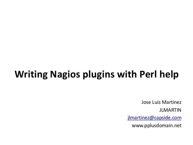 Writing Nagios plugins with Perl help Jose Luis Martinez JLMARTIN jlmartinez@capside.com www.pplusdomain.net