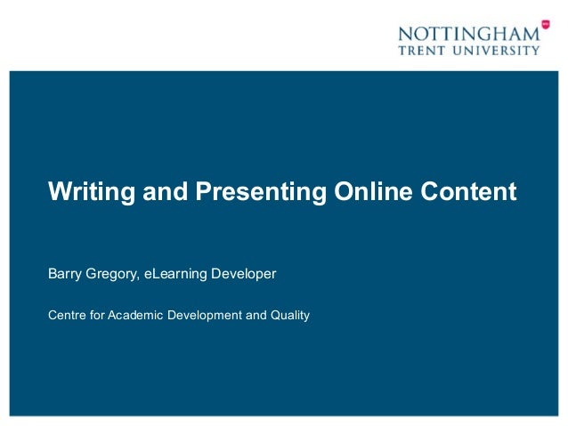 Writing and Presenting Online Content Barry Gregory, eLearning Developer Centre for Academic Development and Quality