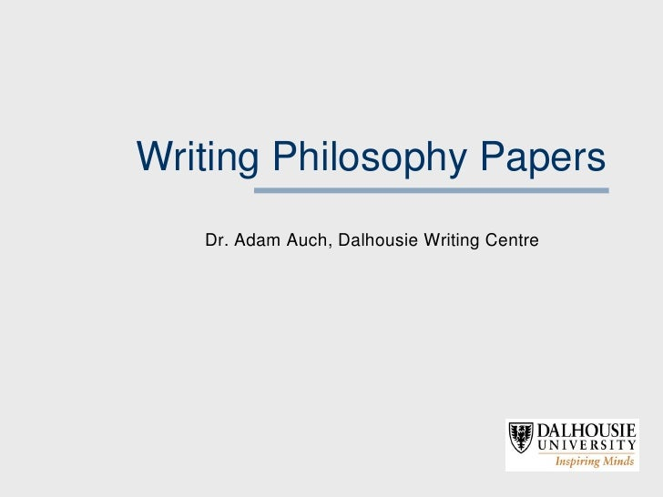 Writing Philosophy Papers   Dr. Adam Auch, Dalhousie Writing Centre