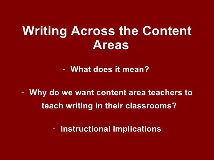 <ul><li>Writing Across the Content Areas </li></ul><ul><li>What does it mean?  </li></ul><ul><li>Why do we want content ar...