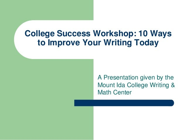 College Success Workshop: 10 Ways   to Improve Your Writing Today                A Presentation given by the              ...